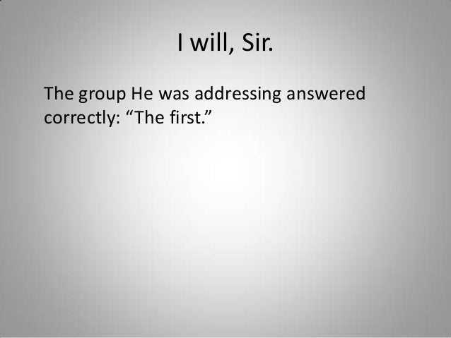 """I will, Sir. The group He was addressing answered correctly: """"The first."""""""