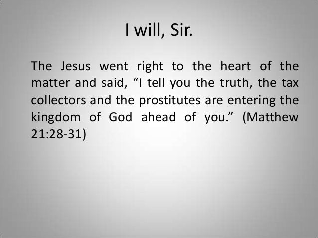 """I will, Sir. The Jesus went right to the heart of the matter and said, """"I tell you the truth, the tax collectors and the p..."""