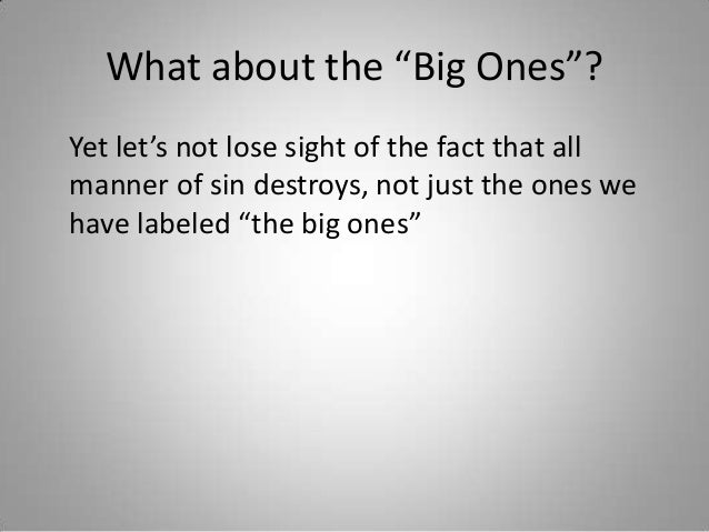 """What about the """"Big Ones""""? Yet let's not lose sight of the fact that all manner of sin destroys, not just the ones we have..."""