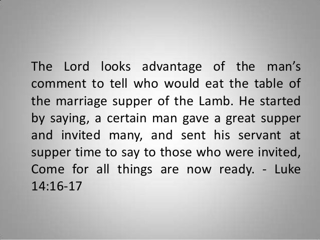 The Lord looks advantage of the man's comment to tell who would eat the table of the marriage supper of the Lamb. He start...