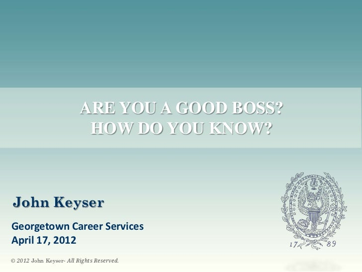 ARE YOU A GOOD BOSS?                          HOW DO YOU KNOW?John KeyserGeorgetown Career ServicesApril 17, 2012© 2012 Jo...