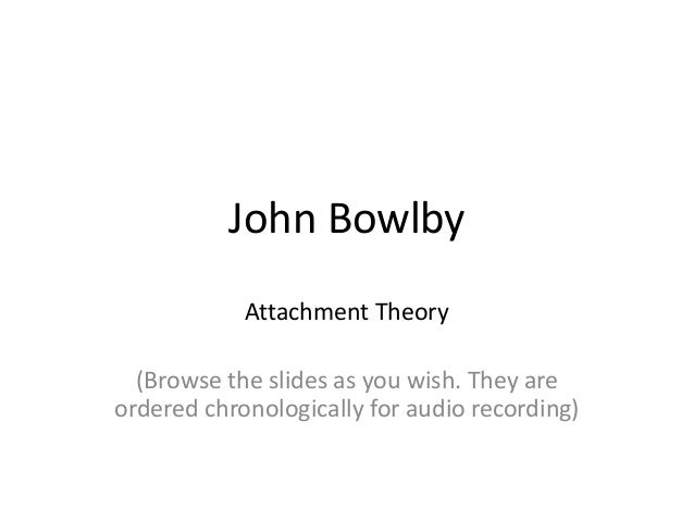john bowlbys theories of attachment theory Attachment theory was pioneered by psychologists following the second world war, most notably in the uk through the work of john bowlby he was interested in how important the bond between a child and their primary caregiver (usually but not necessarily the mother) was, during the early years, in determining the long-term psychological well.