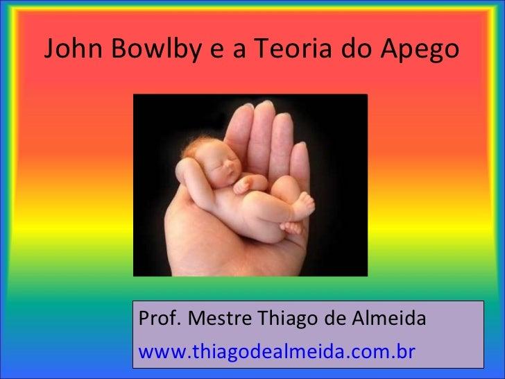John Bowlby e a Teoria do Apego <ul><li>Prof. Mestre Thiago de Almeida </li></ul><ul><li>www.thiagodealmeida.com.br   </li...