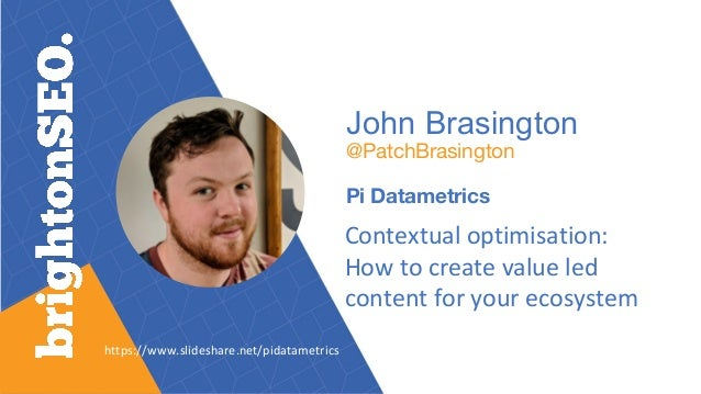 John Brasington @PatchBrasington Pi Datametrics Contextual optimisation: How to create value led content for your ecosyste...