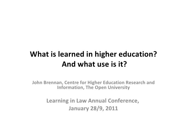 What is learned in higher education?  And what use is it? John Brennan, Centre for Higher Education Research and Informati...