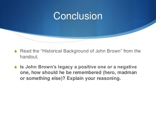 was john brown a terrorist They argue that brown proves it possible to be both a domestic terrorist and national hero why john brown's legacy is more relevant and complex than previously imagined: a national hero in the new york times, david s reynolds says few american heroes are purely righteous, including andrew jackson and abraham lincoln.