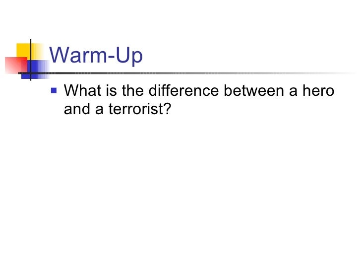 Warm-Up <ul><li>What is the difference between a hero and a terrorist? </li></ul>