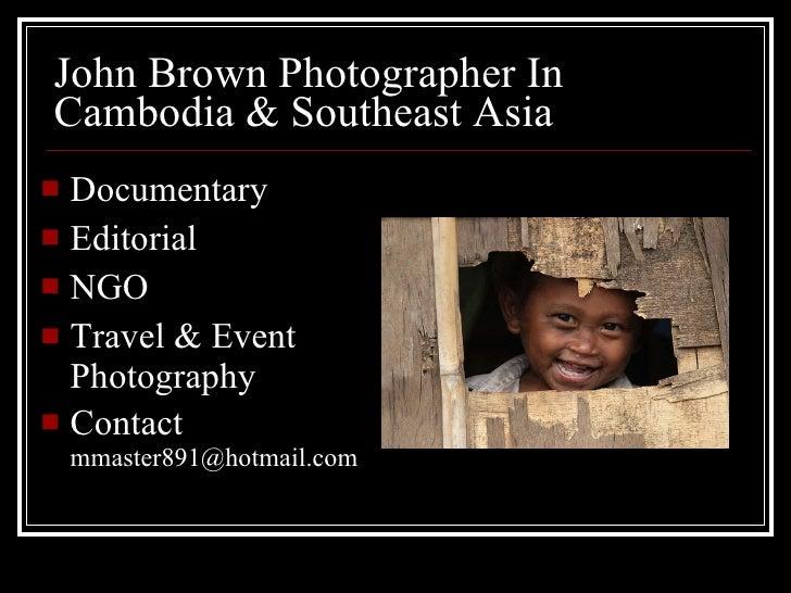 John Brown Photographer In Cambodia & Southeast Asia <ul><li>Documentary </li></ul><ul><li>Editorial </li></ul><ul><li>NGO...
