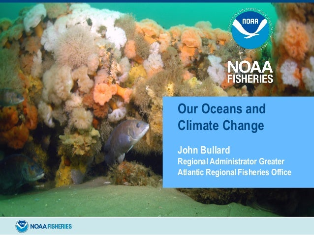 Our Oceans and Climate Change John Bullard Regional Administrator Greater Atlantic Regional Fisheries Office