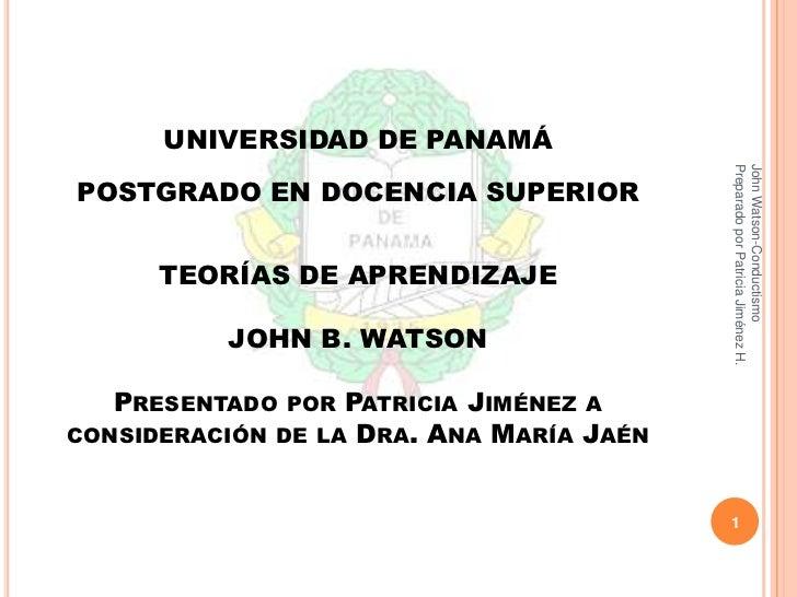 UNIVERSIDAD DE PANAMÁPOSTGRADO EN DOCENCIA SUPERIORTEORÍAS DE APRENDIZAJEJOHN B. WATSONPresentado por Patricia Jiménez a c...