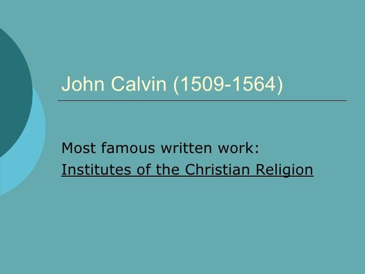 John Calvin (1509-1564) Most famous written work: Institutes of the Christian Religion