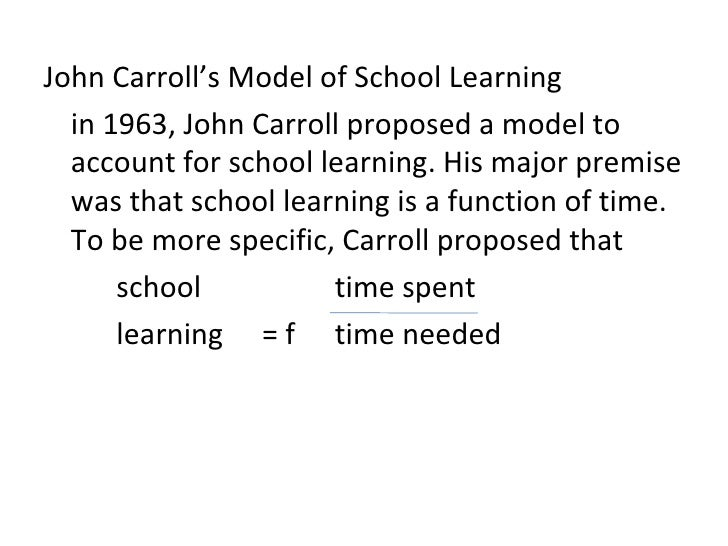 John Carroll's Model of School Learning  in 1963, John Carroll proposed a model to  account for school learning. His major...
