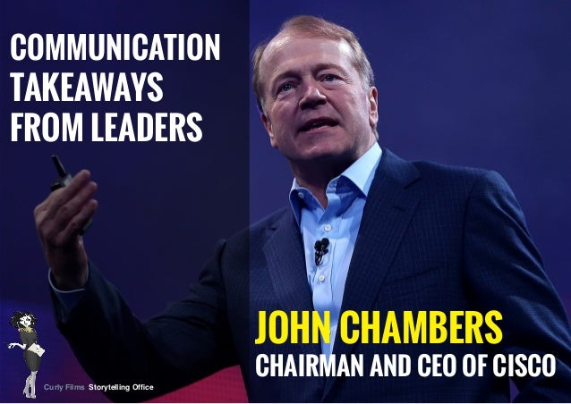 JOHN CHAMBERS CHAIRMAN AND CEO OF CISCO COMMUNICATION TAKEAWAYS FROM LEADERS Curly Films Storytelling Office