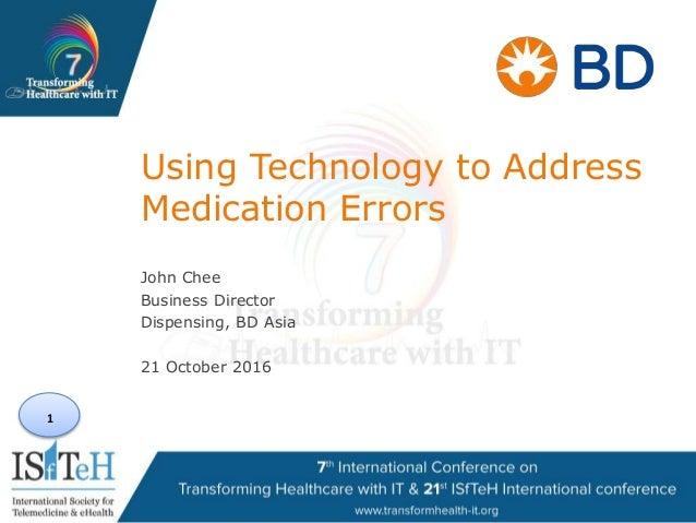 1 Using Technology to Address Medication Errors John Chee Business Director Dispensing, BD Asia 21 October 2016