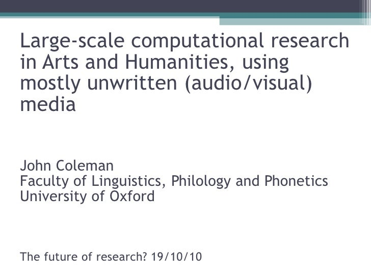 Large-scale computational research in Arts and Humanities, using mostly unwritten (audio/visual) media John Coleman Facult...