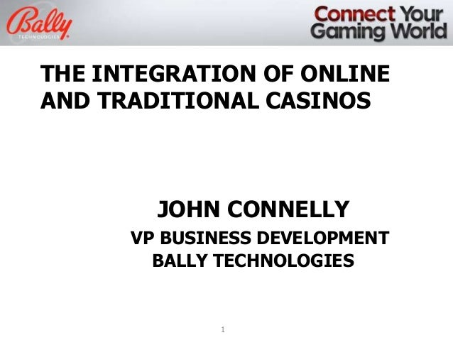 THE INTEGRATION OF ONLINE AND TRADITIONAL CASINOS  JOHN CONNELLY VP BUSINESS DEVELOPMENT BALLY TECHNOLOGIES  1