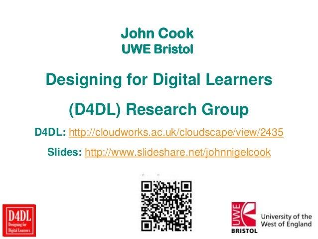 John Cook UWE Bristol Designing for Digital Learners (D4DL) Research Group D4DL: http://cloudworks.ac.uk/cloudscape/view/2...
