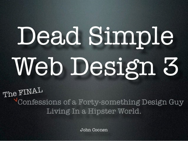 Dead Simple Web Design 3 Confessions of a Forty-something Design Guy Living In a Hipster World. ! John Coonen The FINAL >