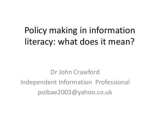 Policy making in information literacy: what does it mean?         Dr John CrawfordIndependent Information Professional    ...