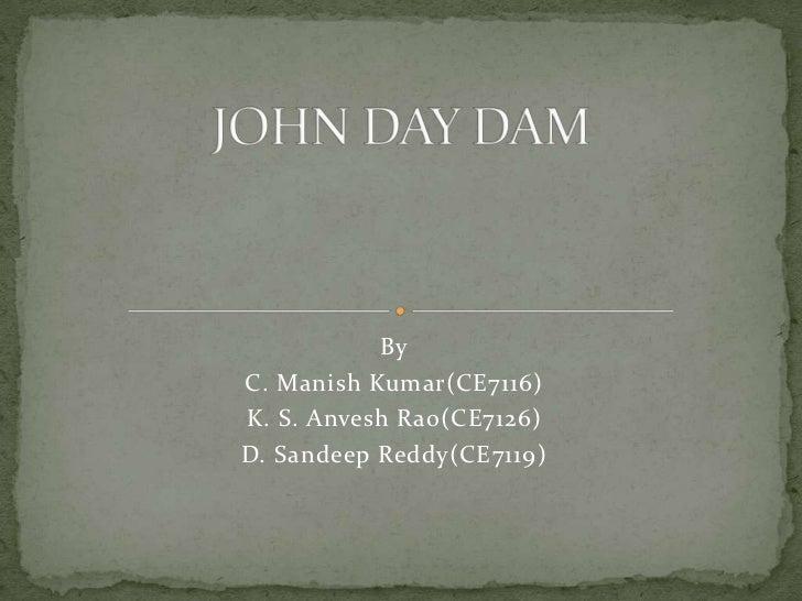 JOHN DAY DAM<br />By<br />C. Manish Kumar(CE7116)<br />K. S. AnveshRao(CE7126)<br />D. Sandeep Reddy(CE7119) <br />