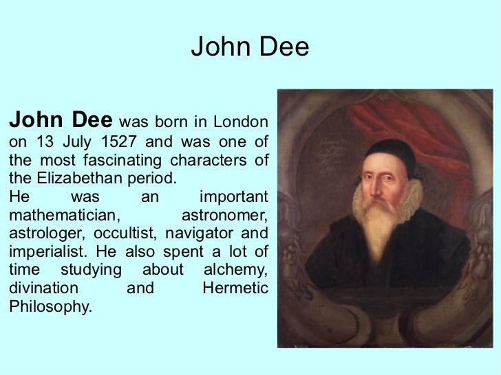 John Dee John Dee  was born in London on 13 July 1527 and  was one of the most fascinating characters of the Elizabethan p...