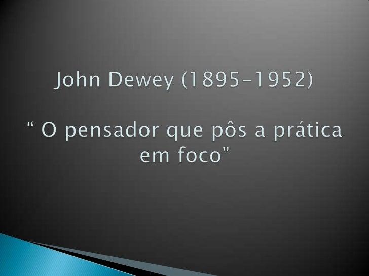 """John Dewey (1895-1952)"""" O pensador que pôs a prática em foco""""<br />"""