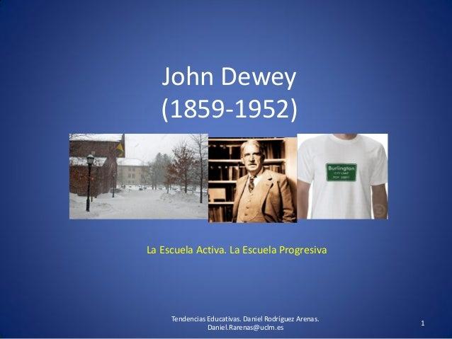 John Dewey (1859-1952) La Escuela Activa. La Escuela Progresiva 1 Tendencias Educativas. Daniel Rodríguez Arenas. Daniel.R...