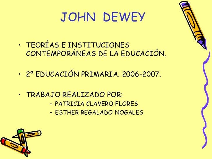 JOHN  DEWEY <ul><li>TEORÍAS E INSTITUCIONES CONTEMPORÁNEAS DE LA EDUCACIÓN. </li></ul><ul><li>2º EDUCACIÓN PRIMARIA. 2006-...