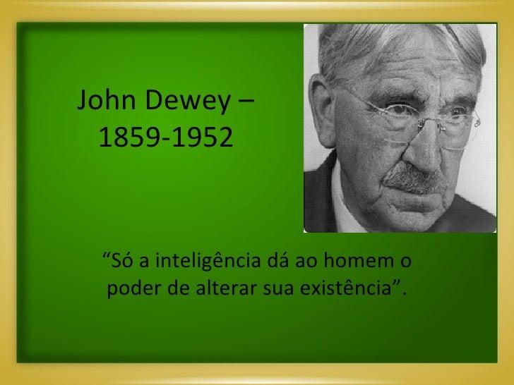"""John Dewey – 1859-1952 """" Só a inteligência dá ao homem o poder de alterar sua existência""""."""