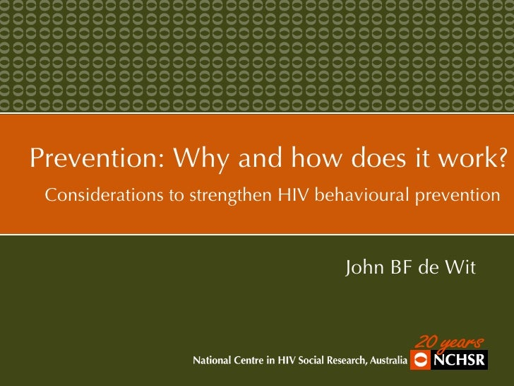 Prevention: Why and how does it work? Considerations to strengthen HIV behavioural prevention   John BF de Wit