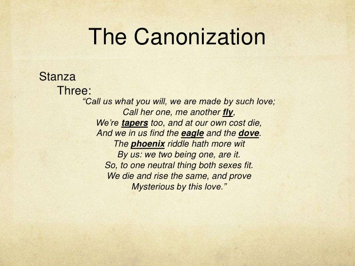 """The Canonization<br />Stanza Three:<br />""""Call us what you will, we are made by such love;<br />Call her one, me another f..."""