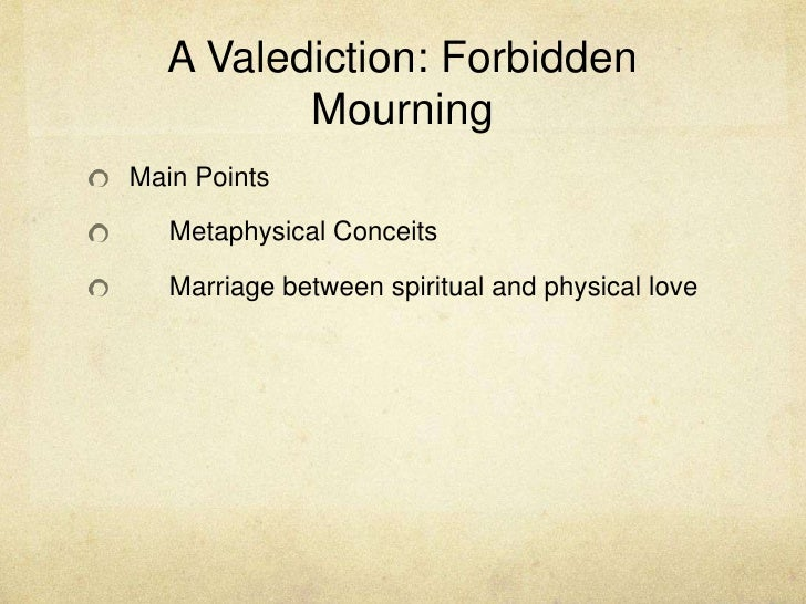 A Valediction: Forbidden Mourning<br />Main Points<br />Metaphysical Conceits<br />Marriage between spiritual and physic...