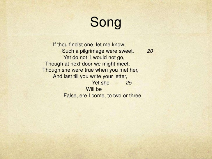 Song<br />If thou find'st one, let me know;<br />Such a pilgrimage were sweet.20<br />Yet do not; I would not go,...