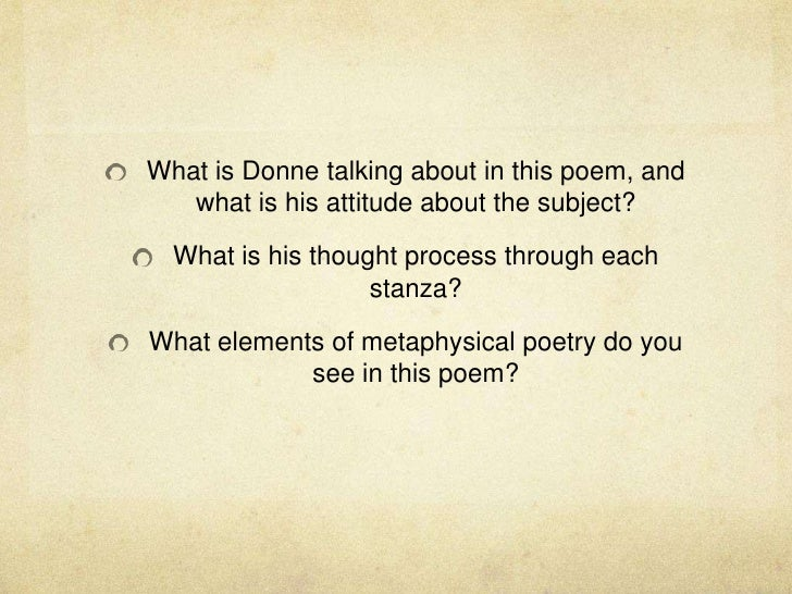 What is Donne talking about in this poem, and what is his attitude about the subject?<br />What is his thought process thr...
