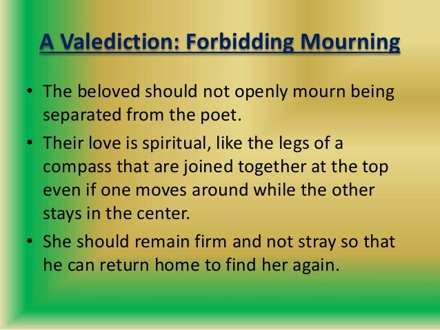 A Valediction: Forbidding Mourning • The beloved should not openly mourn being separated from the poet. • Their love is sp...