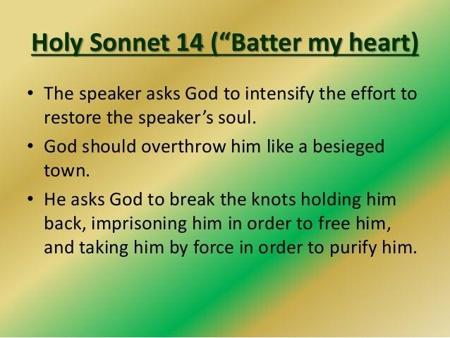 "Holy Sonnet 14 (""Batter my heart) • The speaker asks God to intensify the effort to restore the speaker's soul. • God shou..."