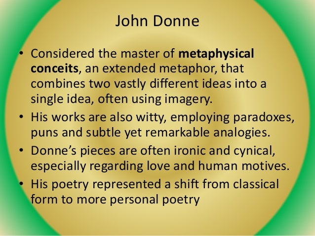 John Donne • Considered the master of metaphysical conceits, an extended metaphor, that combines two vastly different idea...