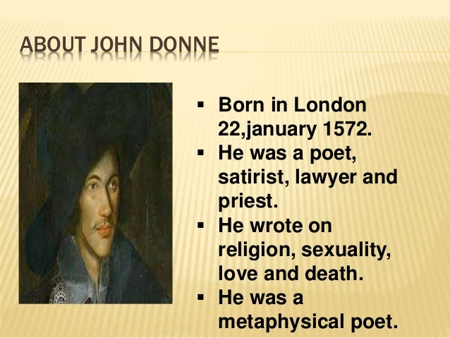 ABOUT JOHN DONNE  Born in London 22,january 1572.  He was a poet, satirist, lawyer and priest.  He wrote on religion, s...