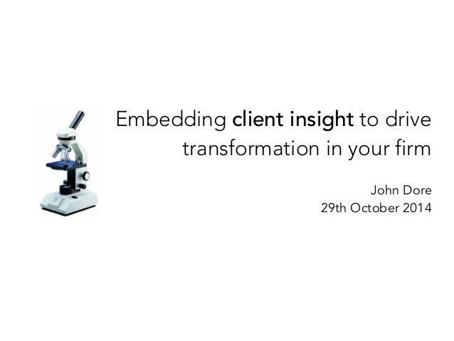 Embedding client insight to drive  transformation in your firm  John Dore  29th October 2014