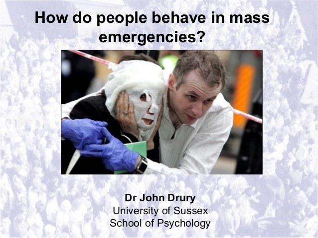 How do people behave in mass emergencies? Dr John Drury University of Sussex School of Psychology