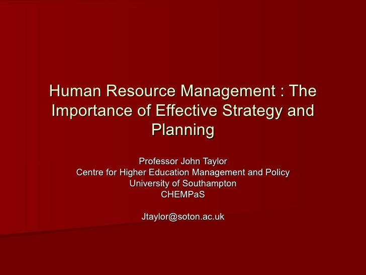 Human Resource Management : The Importance of Effective Strategy and Planning Professor John Taylor Centre for Higher Educ...