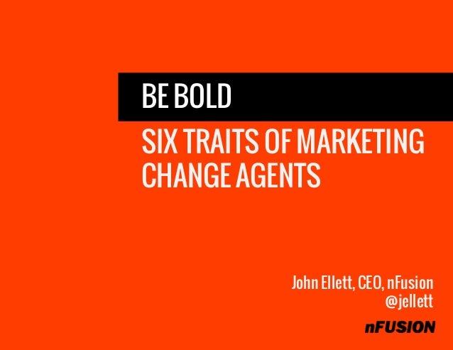 BE BOLD SIX TRAITS OF MARKETING CHANGE AGENTS John Ellett, CEO, nFusion @jellett