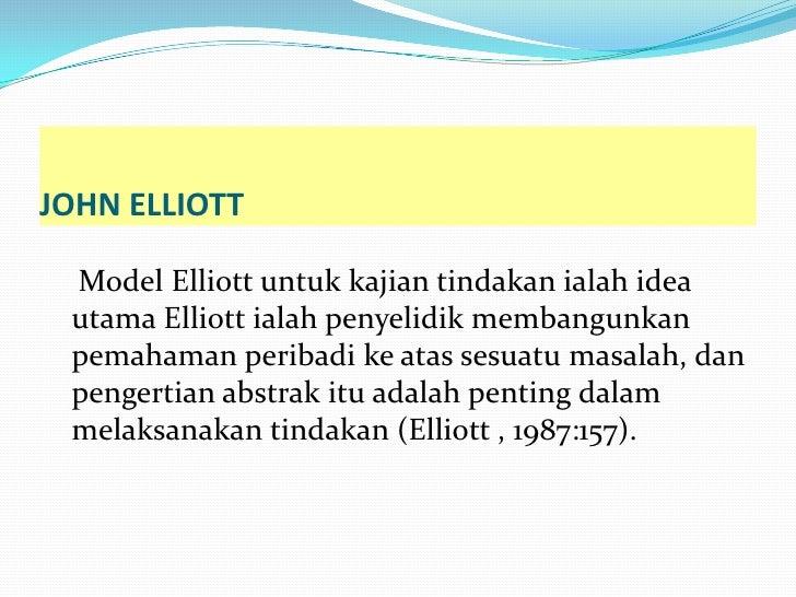 JOHN ELLIOTT Model Elliott untuk kajian tindakan ialah idea utama Elliott ialah penyelidik membangunkan pemahaman peribadi...