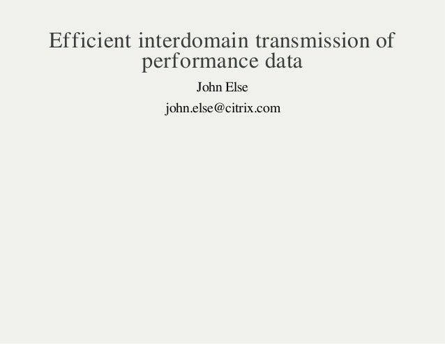 Efficient interdomain transmission of  performance data  John Else  john.else@citrix.com