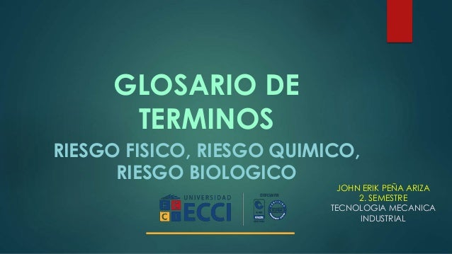 GLOSARIO DE  TERMINOS  RIESGO FISICO, RIESGO QUIMICO,  RIESGO BIOLOGICO  JOHN ERIK PEÑA ARIZA  2. SEMESTRE  TECNOLOGIA MEC...