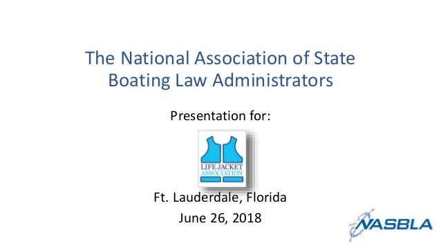 The National Association of State Boating Law Administrators Presentation for: Ft. Lauderdale, Florida June 26, 2018