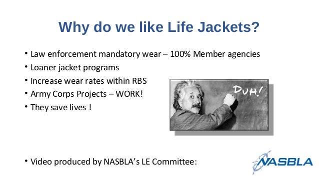 Why do we like Life Jackets? • Law enforcement mandatory wear – 100% Member agencies • Loaner jacket programs • Increase w...