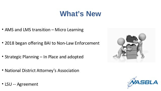 What's New • AMS and LMS transition – Micro Learning • 2018 began offering BAI to Non-Law Enforcement • Strategic Planning...
