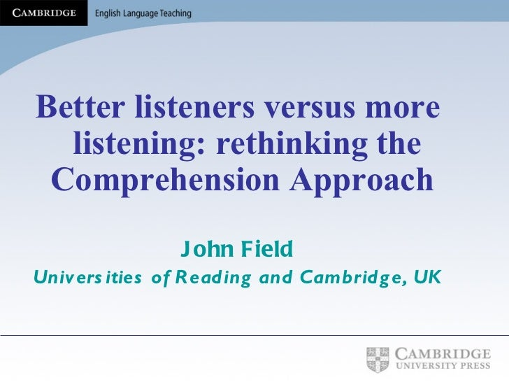 <ul><li>Better listeners versus more listening: rethinking the Comprehension Approach   </li></ul><ul><li>John Field </li>...