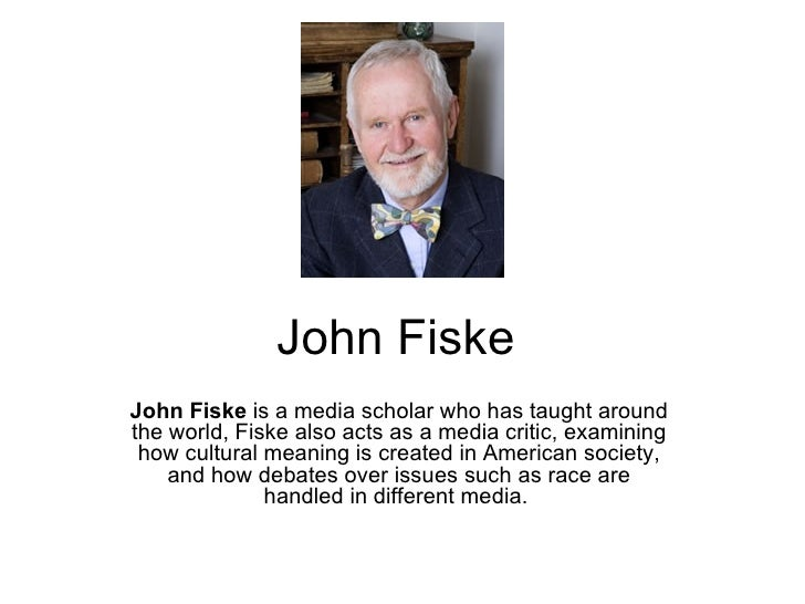 John FiskeJohn Fiske is a media scholar who has taught aroundthe world, Fiske also acts as a media critic, examining how c...